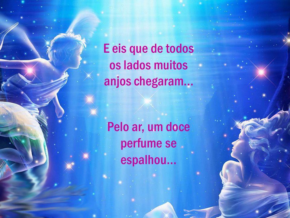 E eis que de todos os lados muitos anjos chegaram... Pelo ar, um doce perfume se espalhou...