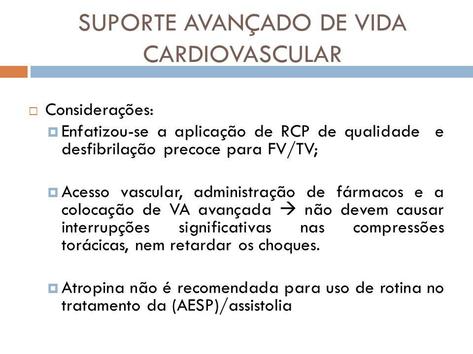 Considerações: Enfatizou-se a aplicação de RCP de qualidade e desfibrilação precoce para FV/TV; Acesso vascular, administração de fármacos e a colocaç