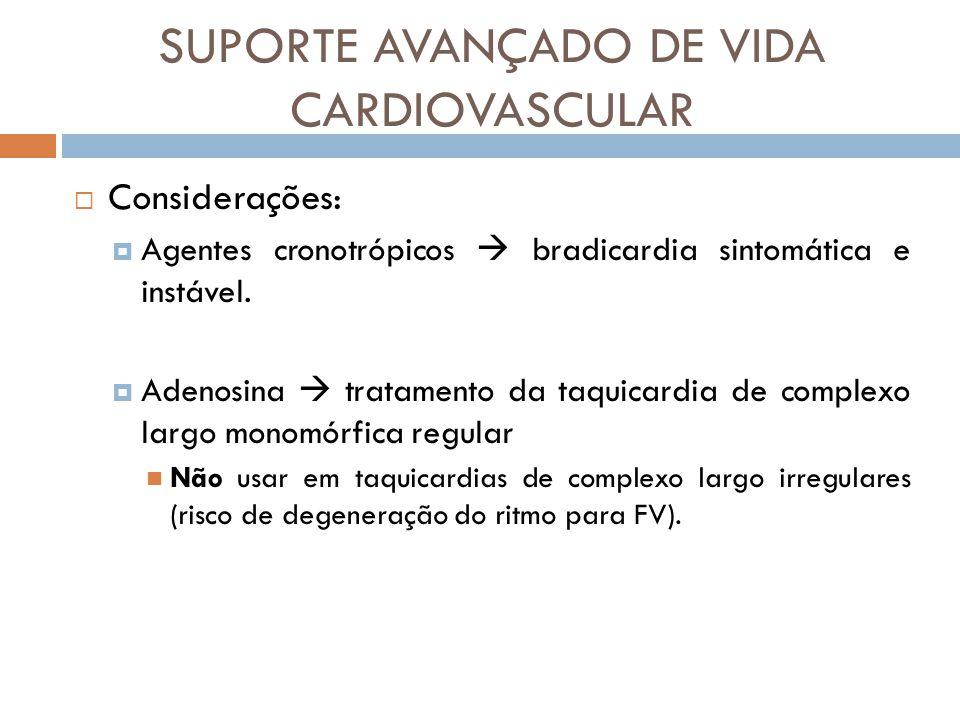 SUPORTE AVANÇADO DE VIDA CARDIOVASCULAR Considerações: Agentes cronotrópicos bradicardia sintomática e instável. Adenosina tratamento da taquicardia d