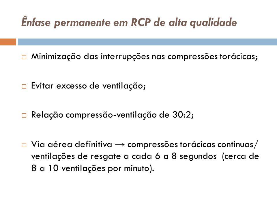 Ênfase permanente em RCP de alta qualidade Minimização das interrupções nas compressões torácicas; Evitar excesso de ventilação; Relação compressão-ve