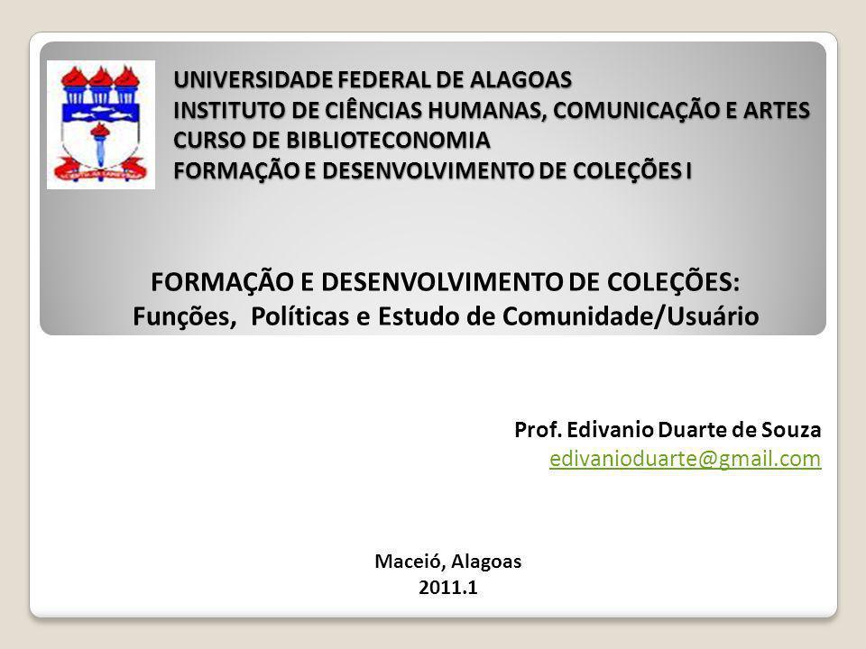 UNIVERSIDADE FEDERAL DE ALAGOAS INSTITUTO DE CIÊNCIAS HUMANAS, COMUNICAÇÃO E ARTES CURSO DE BIBLIOTECONOMIA FORMAÇÃO E DESENVOLVIMENTO DE COLEÇÕES I FORMAÇÃO E DESENVOLVIMENTO DE COLEÇÕES: Funções, Políticas e Estudo de Comunidade/Usuário Prof.