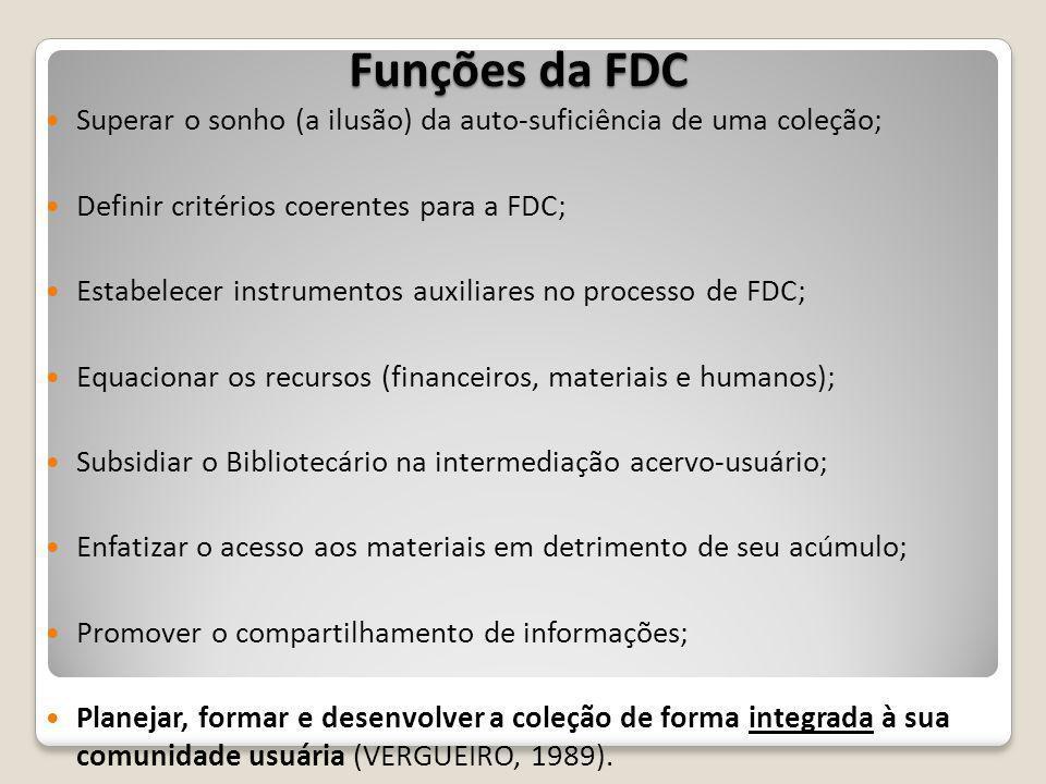 Funções da FDC Superar o sonho (a ilusão) da auto-suficiência de uma coleção; Definir critérios coerentes para a FDC; Estabelecer instrumentos auxiliares no processo de FDC; Equacionar os recursos (financeiros, materiais e humanos); Subsidiar o Bibliotecário na intermediação acervo-usuário; Enfatizar o acesso aos materiais em detrimento de seu acúmulo; Promover o compartilhamento de informações; Planejar, formar e desenvolver a coleção de forma integrada à sua comunidade usuária (VERGUEIRO, 1989).
