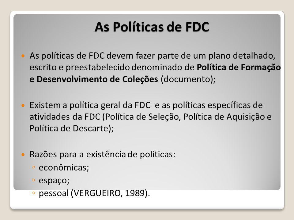 As Políticas de FDC As políticas de FDC devem fazer parte de um plano detalhado, escrito e preestabelecido denominado de Política de Formação e Desenvolvimento de Coleções (documento); Existem a política geral da FDC e as políticas específicas de atividades da FDC (Política de Seleção, Política de Aquisição e Política de Descarte); Razões para a existência de políticas: econômicas; espaço; pessoal (VERGUEIRO, 1989).