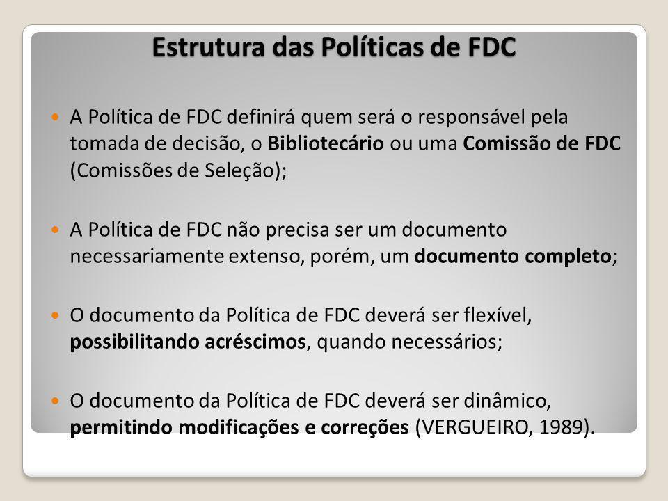 Estrutura das Políticas de FDC A Política de FDC definirá quem será o responsável pela tomada de decisão, o Bibliotecário ou uma Comissão de FDC (Comissões de Seleção); A Política de FDC não precisa ser um documento necessariamente extenso, porém, um documento completo; O documento da Política de FDC deverá ser flexível, possibilitando acréscimos, quando necessários; O documento da Política de FDC deverá ser dinâmico, permitindo modificações e correções (VERGUEIRO, 1989).