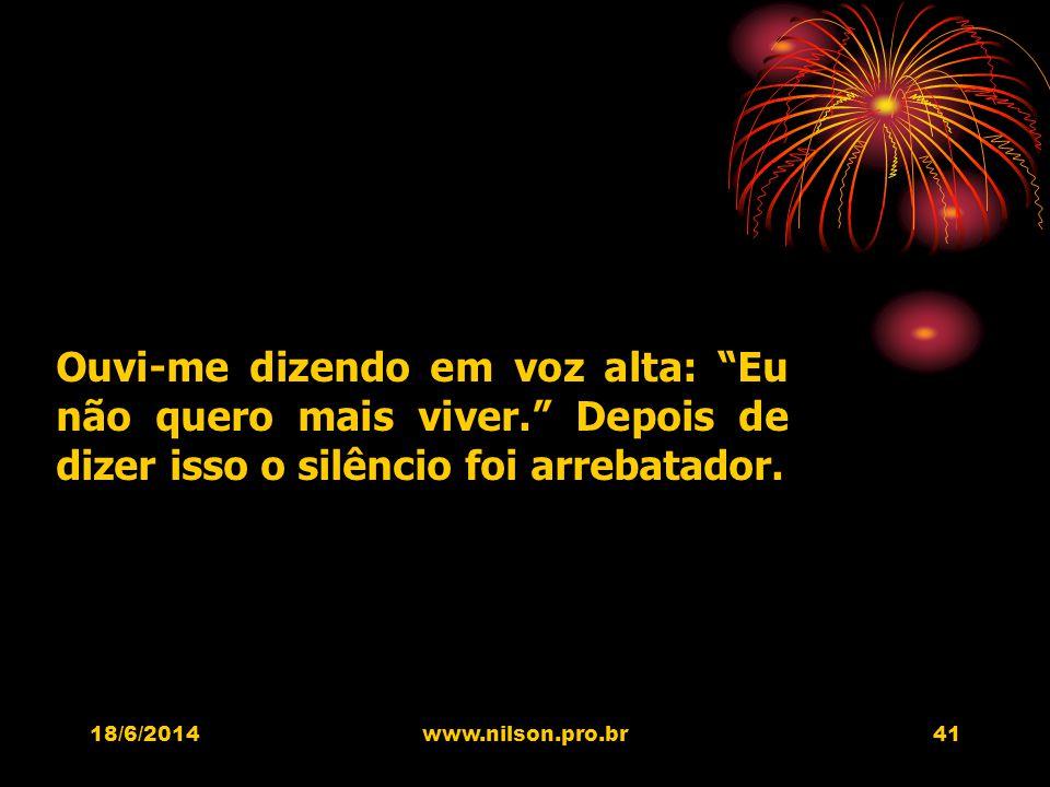 Ouvi-me dizendo em voz alta: Eu não quero mais viver. Depois de dizer isso o silêncio foi arrebatador. 18/6/201441www.nilson.pro.br