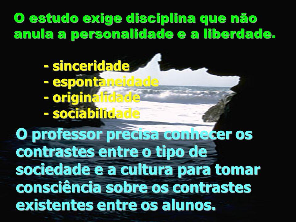 O estudo exige disciplina que não anula a personalidade e a liberdade anula a personalidade e a liberdade. - sinceridade - espontaneidade - originalid