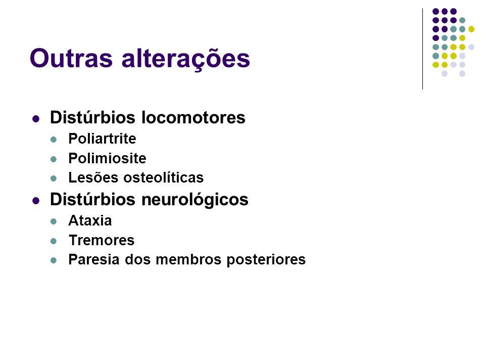 Outras alterações Distúrbios locomotores Poliartrite Polimiosite Lesões osteolíticas Distúrbios neurológicos Ataxia Tremores Paresia dos membros poste