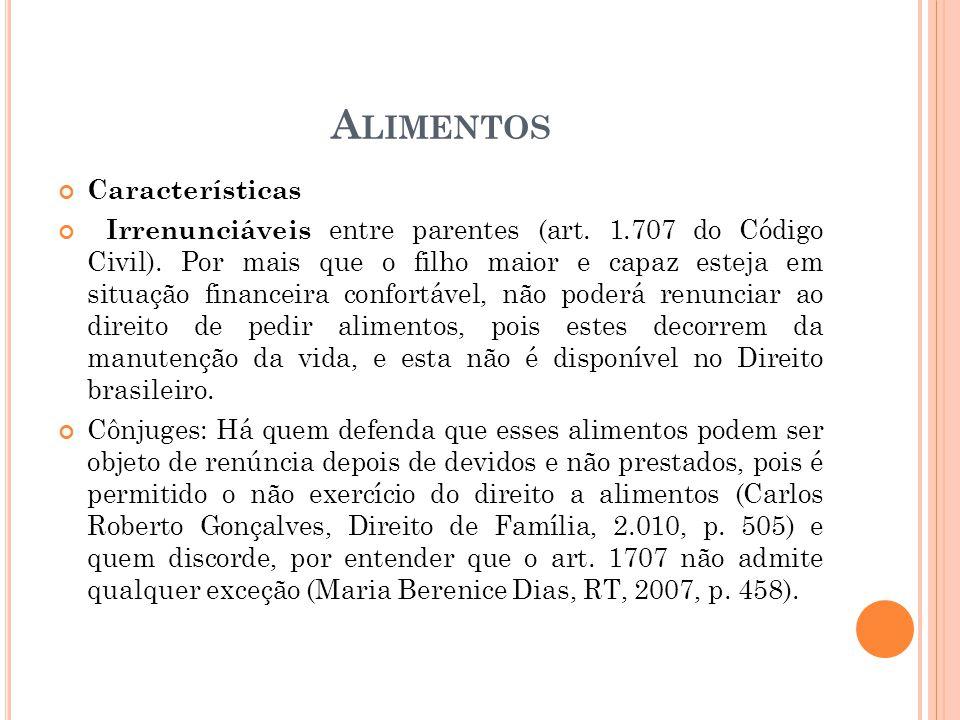 A LIMENTOS Características Irrenunciáveis entre parentes (art. 1.707 do Código Civil). Por mais que o filho maior e capaz esteja em situação financeir