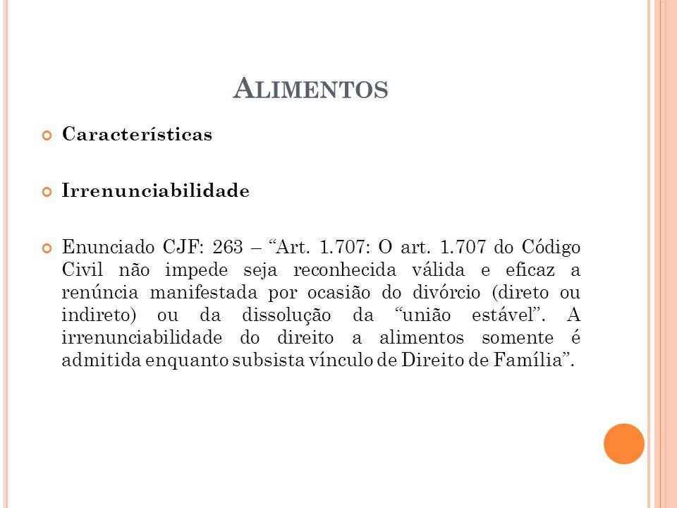 A LIMENTOS Características Irrenunciabilidade Enunciado CJF: 263 – Art. 1.707: O art. 1.707 do Código Civil não impede seja reconhecida válida e efica