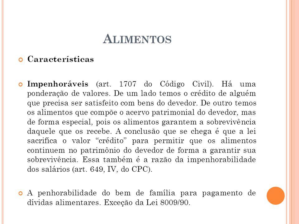 A LIMENTOS Características Impenhoráveis (art. 1707 do Código Civil). Há uma ponderação de valores. De um lado temos o crédito de alguém que precisa s