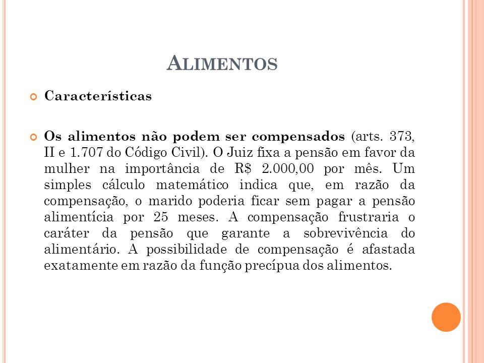 A LIMENTOS Características Os alimentos não podem ser compensados (arts. 373, II e 1.707 do Código Civil). O Juiz fixa a pensão em favor da mulher na