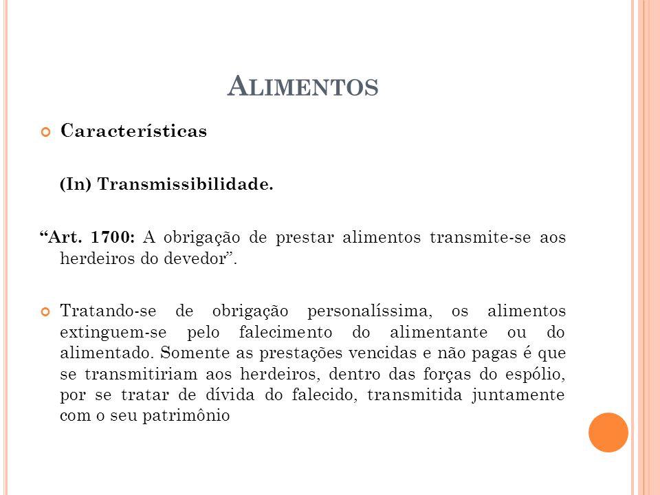 A LIMENTOS Características (In) Transmissibilidade. Art. 1700: A obrigação de prestar alimentos transmite-se aos herdeiros do devedor. Tratando-se de