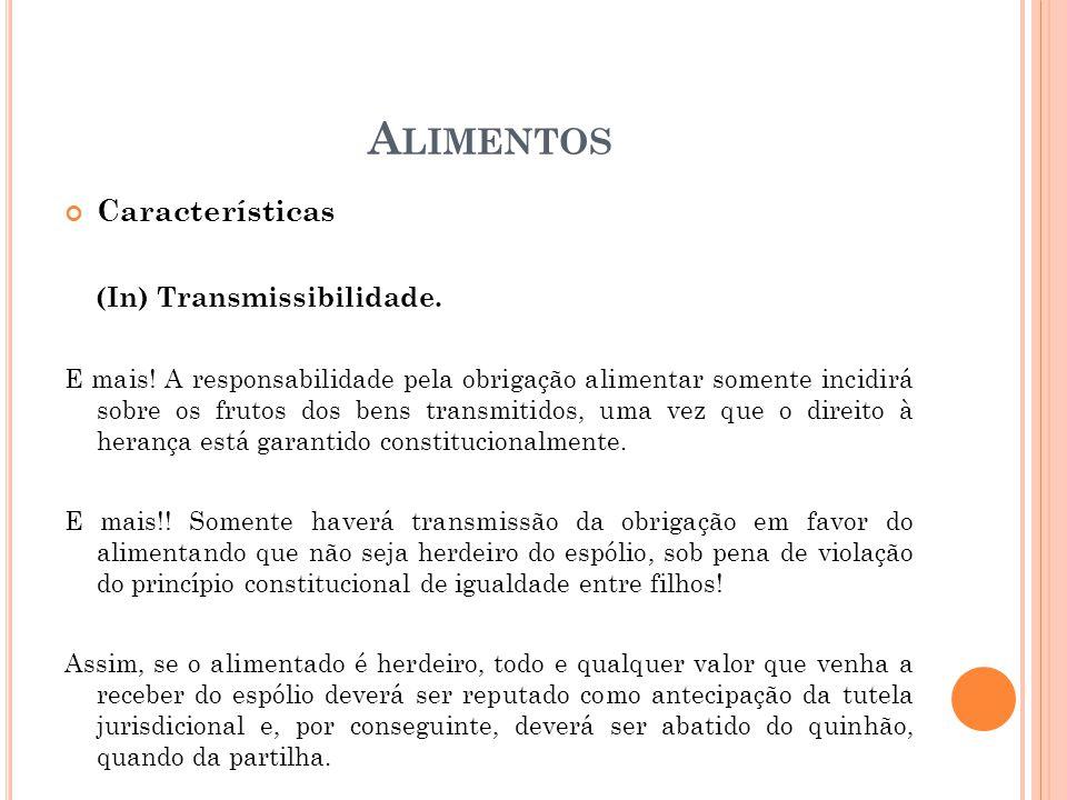 A LIMENTOS Características (In) Transmissibilidade. E mais! A responsabilidade pela obrigação alimentar somente incidirá sobre os frutos dos bens tran