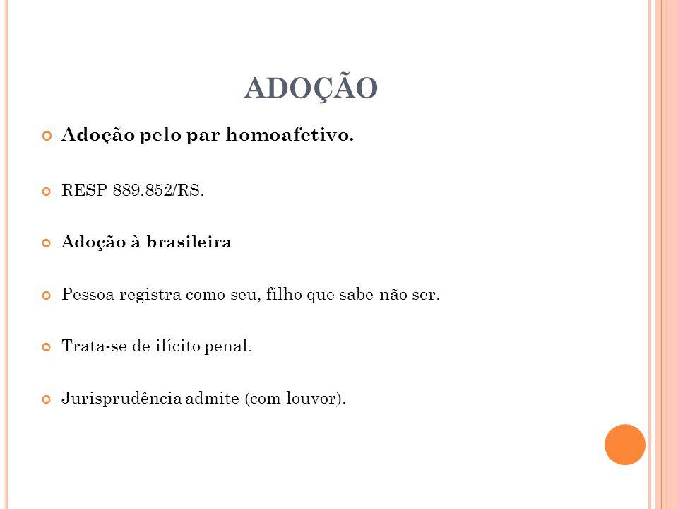 ADOÇÃO Adoção pelo par homoafetivo. RESP 889.852/RS. Adoção à brasileira Pessoa registra como seu, filho que sabe não ser. Trata-se de ilícito penal.