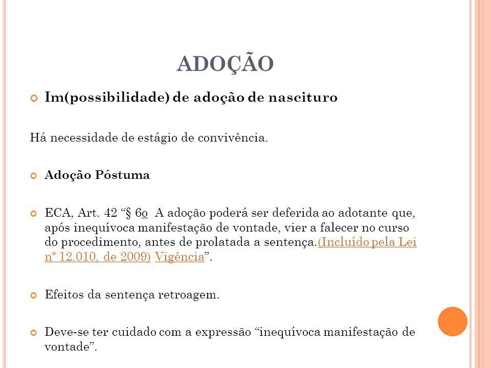 ADOÇÃO Im(possibilidade) de adoção de nascituro Há necessidade de estágio de convivência. Adoção Póstuma ECA, Art. 42 § 6o A adoção poderá ser deferid