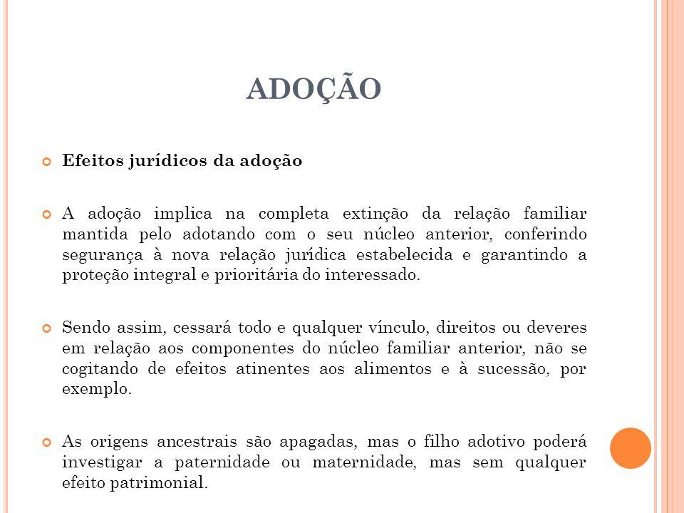 ADOÇÃO Efeitos jurídicos da adoção A adoção implica na completa extinção da relação familiar mantida pelo adotando com o seu núcleo anterior, conferin