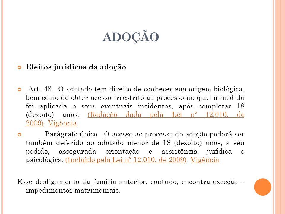 ADOÇÃO Efeitos jurídicos da adoção Art. 48. O adotado tem direito de conhecer sua origem biológica, bem como de obter acesso irrestrito ao processo no