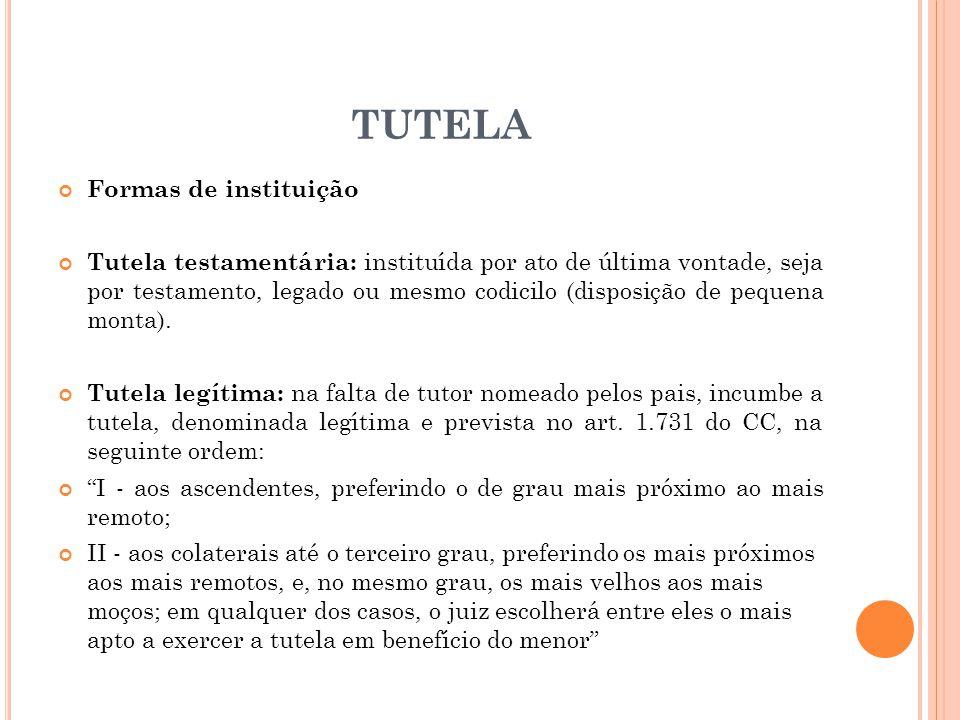 TUTELA Formas de instituição Tutela testamentária: instituída por ato de última vontade, seja por testamento, legado ou mesmo codicilo (disposição de