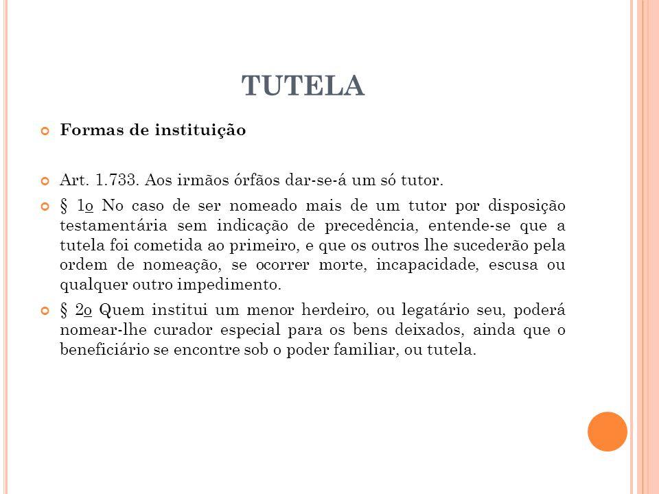TUTELA Formas de instituição Art. 1.733. Aos irmãos órfãos dar-se-á um só tutor. § 1o No caso de ser nomeado mais de um tutor por disposição testament