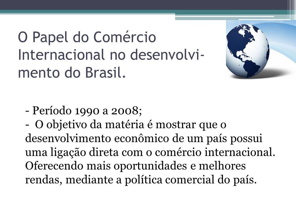 O Papel do Comércio Internacional no desenvolvi- mento do Brasil. - Período 1990 a 2008; - O objetivo da matéria é mostrar que o desenvolvimento econô