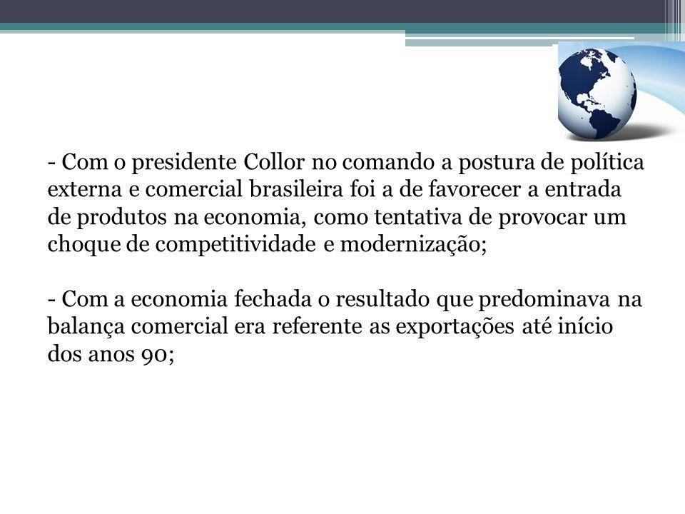 - Com o presidente Collor no comando a postura de política externa e comercial brasileira foi a de favorecer a entrada de produtos na economia, como t