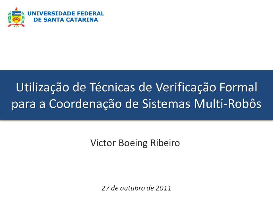 Utilização de Técnicas de Verificação Formal para a Coordenação de Sistemas Multi-Robôs Victor Boeing Ribeiro 27 de outubro de 2011