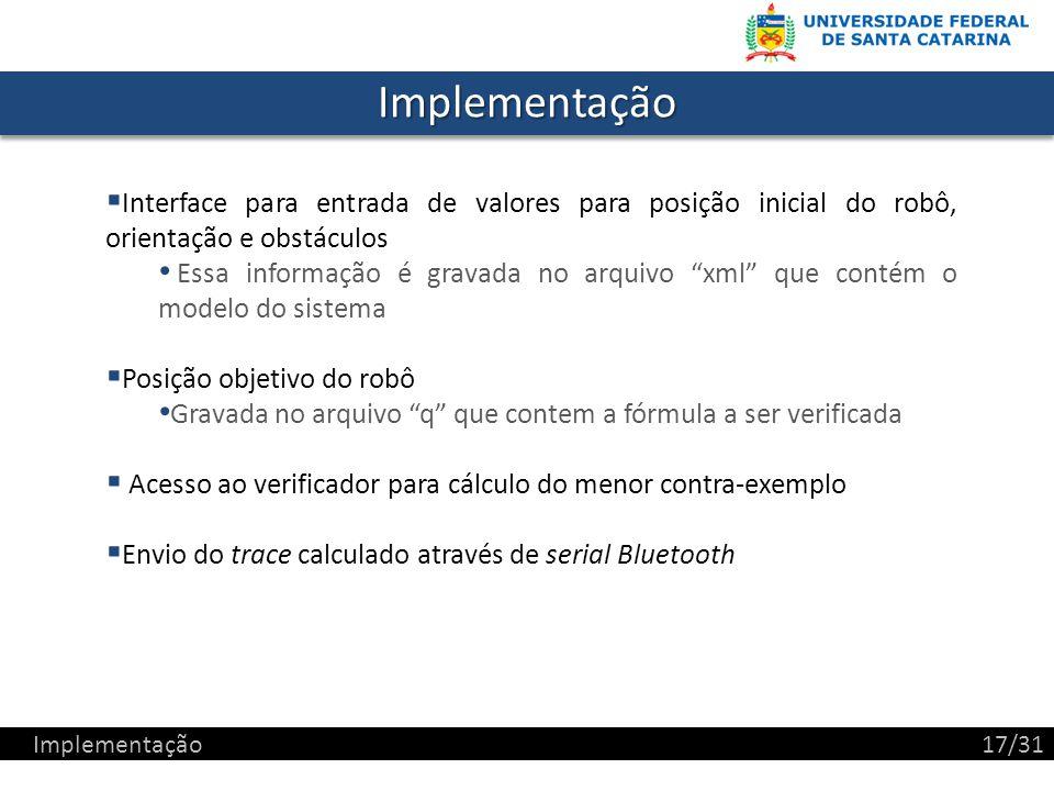 ImplementaçãoImplementação Interface para entrada de valores para posição inicial do robô, orientação e obstáculos Essa informação é gravada no arquivo xml que contém o modelo do sistema Posição objetivo do robô Gravada no arquivo q que contem a fórmula a ser verificada Acesso ao verificador para cálculo do menor contra-exemplo Envio do trace calculado através de serial Bluetooth Implementação17/31