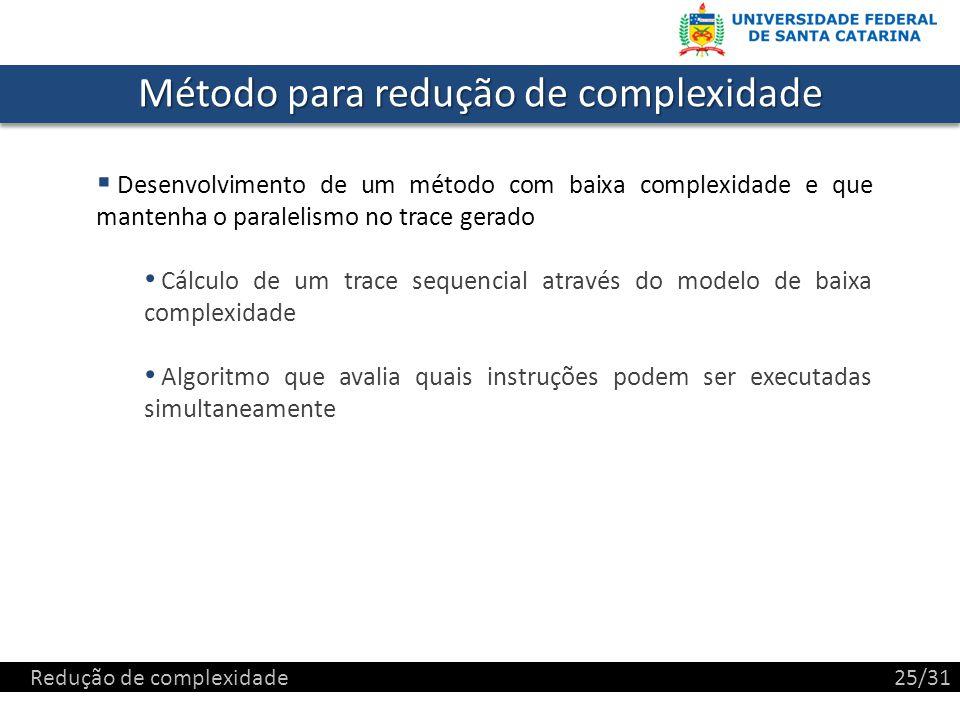 Método para redução de complexidade Desenvolvimento de um método com baixa complexidade e que mantenha o paralelismo no trace gerado Cálculo de um trace sequencial através do modelo de baixa complexidade Algoritmo que avalia quais instruções podem ser executadas simultaneamente Redução de complexidade25/31