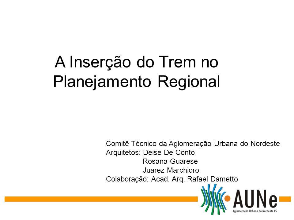 A Inserção do Trem no Planejamento Regional Comitê Técnico da Aglomeração Urbana do Nordeste Arquitetos: Deise De Conto Rosana Guarese Juarez Marchior