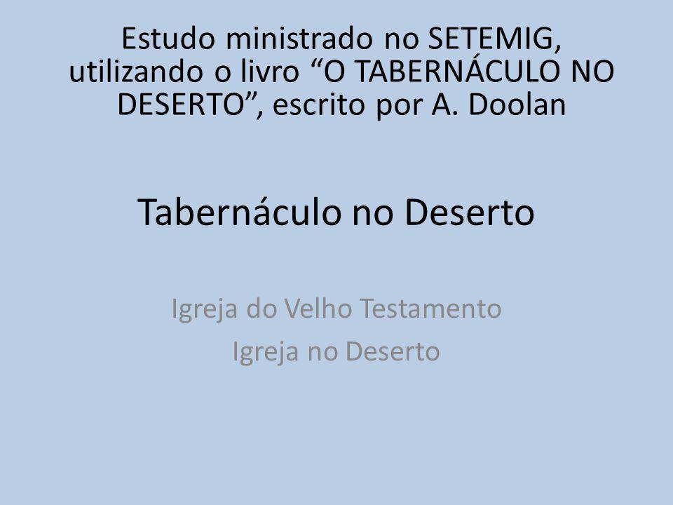 Tabernáculo no Deserto Igreja do Velho Testamento Igreja no Deserto Estudo ministrado no SETEMIG, utilizando o livro O TABERNÁCULO NO DESERTO, escrito