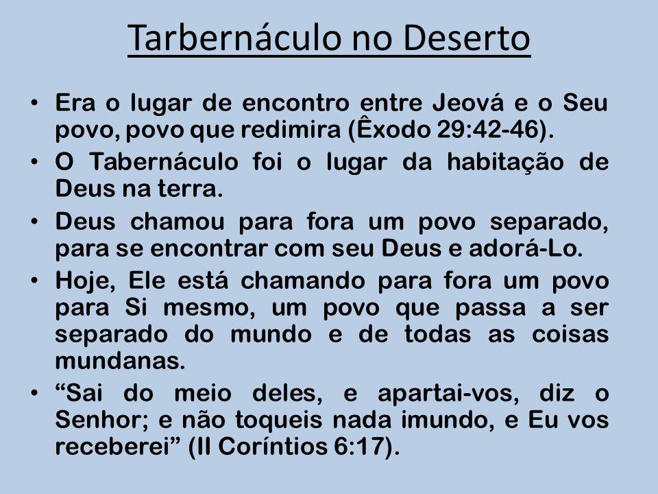 Tarbernáculo no Deserto Era o lugar de encontro entre Jeová e o Seu povo, povo que redimira (Êxodo 29:42-46). O Tabernáculo foi o lugar da habitação d