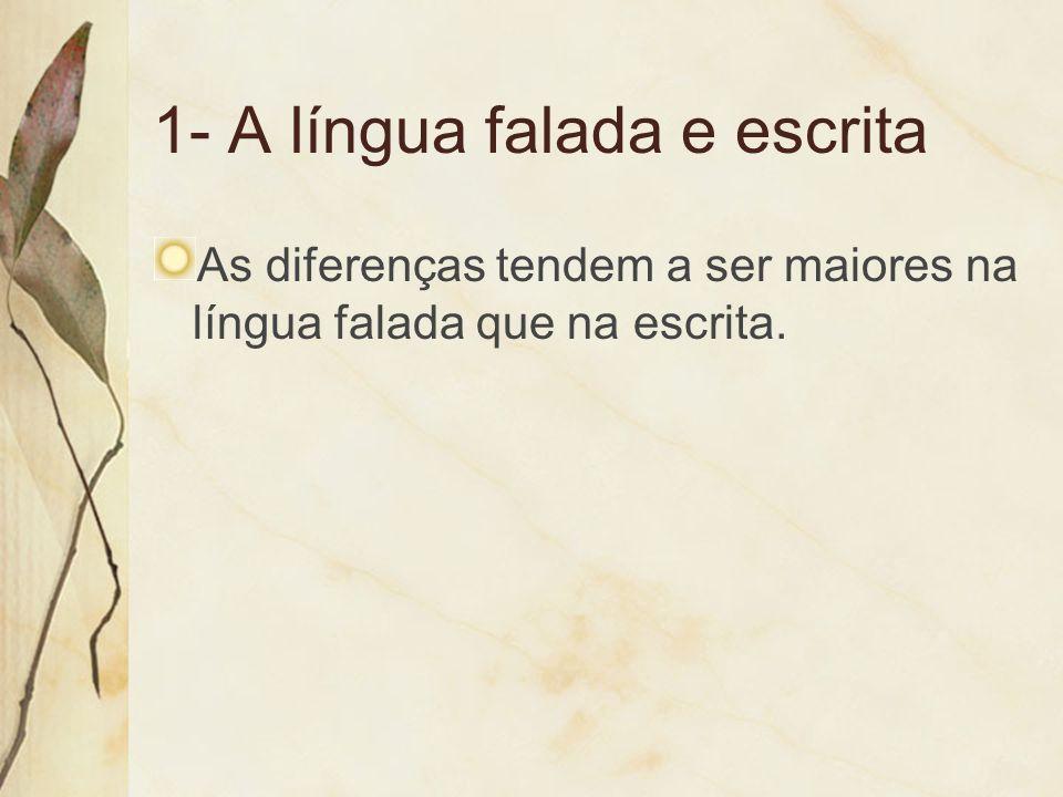 1- A língua falada e escrita As diferenças tendem a ser maiores na língua falada que na escrita.