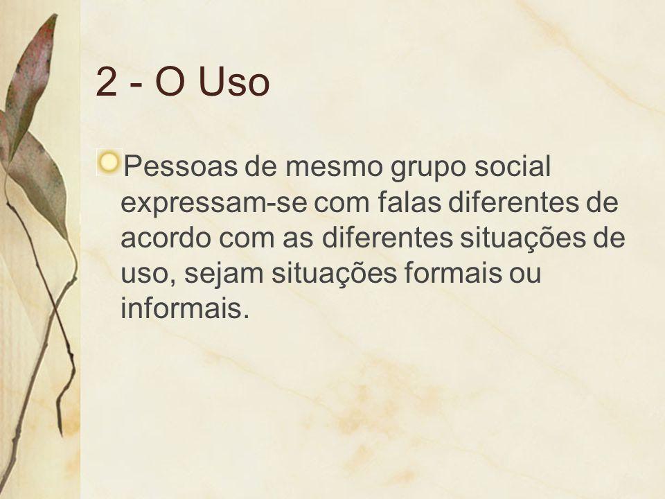 2 - O Uso Pessoas de mesmo grupo social expressam-se com falas diferentes de acordo com as diferentes situações de uso, sejam situações formais ou inf