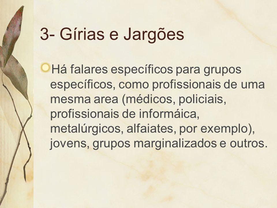 3- Gírias e Jargões Há falares específicos para grupos específicos, como profissionais de uma mesma area (médicos, policiais, profissionais de informá