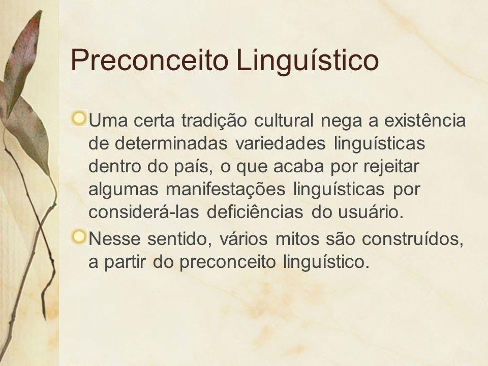 Preconceito Linguístico Uma certa tradição cultural nega a existência de determinadas variedades linguísticas dentro do país, o que acaba por rejeitar