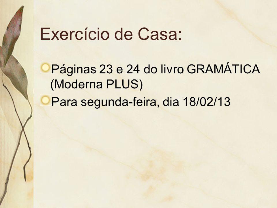Exercício de Casa: Páginas 23 e 24 do livro GRAMÁTICA (Moderna PLUS) Para segunda-feira, dia 18/02/13