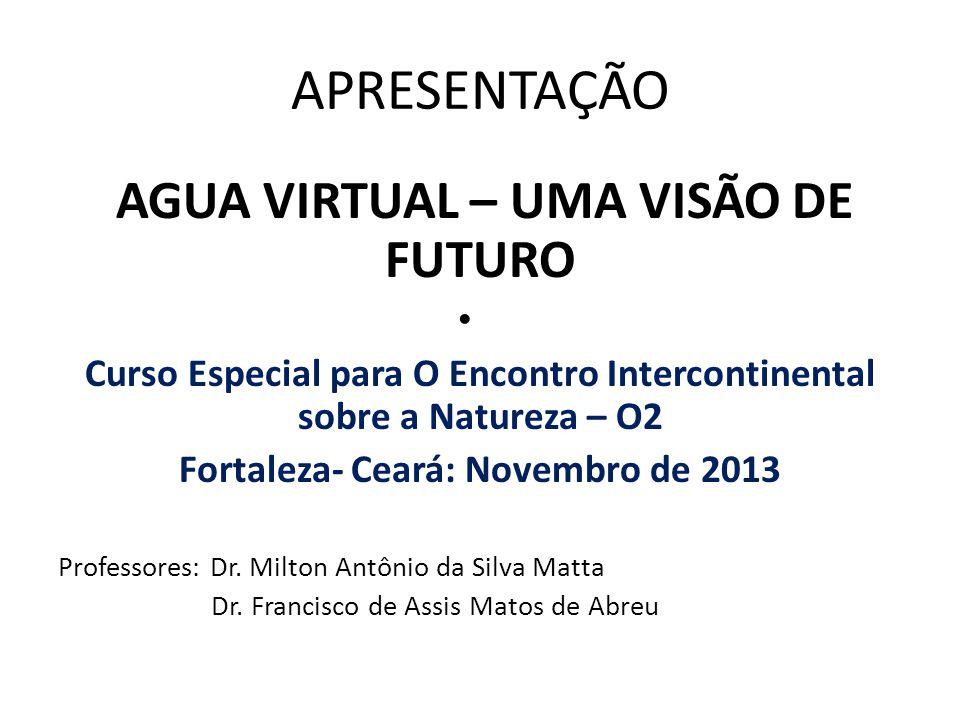 APRESENTAÇÃO AGUA VIRTUAL – UMA VISÃO DE FUTURO Curso Especial para O Encontro Intercontinental sobre a Natureza – O2 Fortaleza- Ceará: Novembro de 20