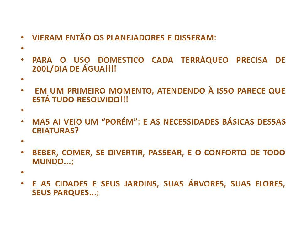 VIERAM ENTÃO OS PLANEJADORES E DISSERAM: PARA O USO DOMESTICO CADA TERRÁQUEO PRECISA DE 200L/DIA DE ÁGUA!!!! EM UM PRIMEIRO MOMENTO, ATENDENDO À ISSO