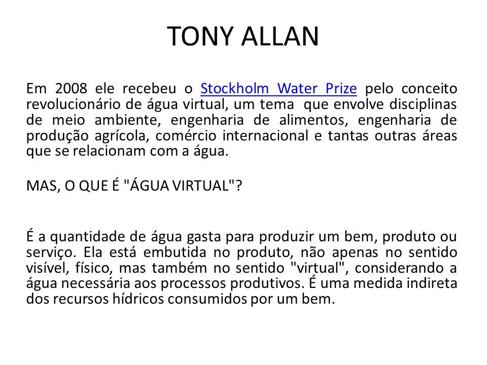 TONY ALLAN Em 2008 ele recebeu o Stockholm Water Prize pelo conceito revolucionário de água virtual, um tema que envolve disciplinas de meio ambiente,