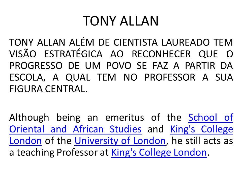 TONY ALLAN TONY ALLAN ALÉM DE CIENTISTA LAUREADO TEM VISÃO ESTRATÉGICA AO RECONHECER QUE O PROGRESSO DE UM POVO SE FAZ A PARTIR DA ESCOLA, A QUAL TEM