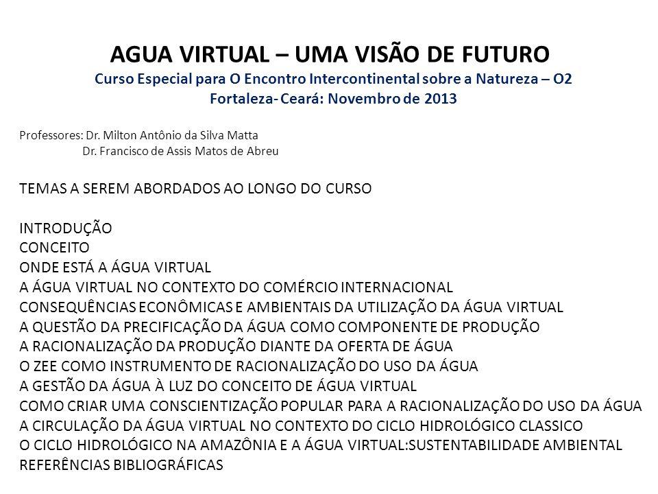 AGUA VIRTUAL – UMA VISÃO DE FUTURO Curso Especial para O Encontro Intercontinental sobre a Natureza – O2 Fortaleza- Ceará: Novembro de 2013 Professore