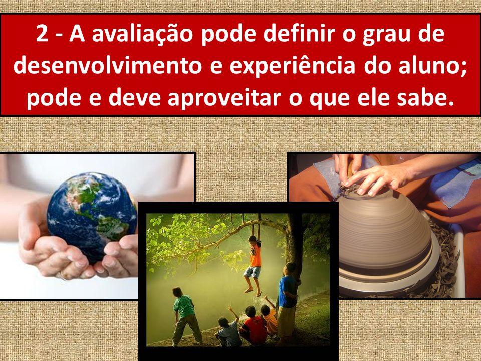 2 - A avaliação pode definir o grau de desenvolvimento e experiência do aluno; pode e deve aproveitar o que ele sabe.