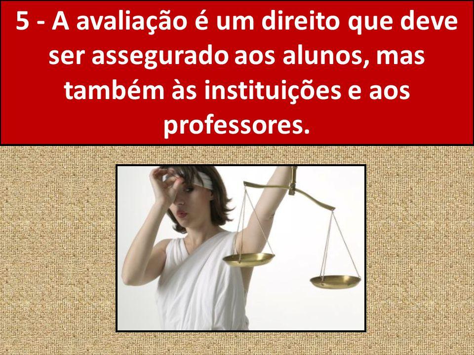 5 - A avaliação é um direito que deve ser assegurado aos alunos, mas também às instituições e aos professores.