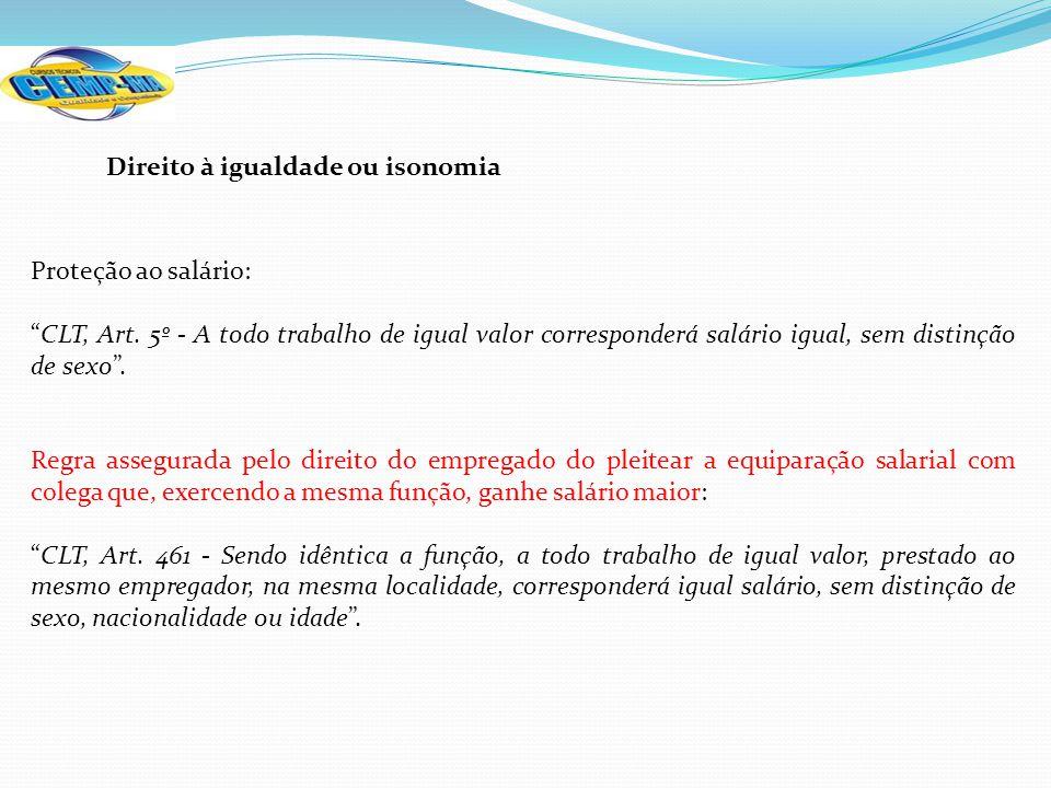 Direito à igualdade ou isonomia Proteção ao salário: CLT, Art. 5º - A todo trabalho de igual valor corresponderá salário igual, sem distinção de sexo.