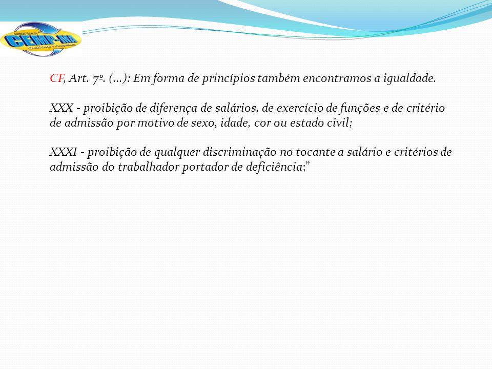 CF, Art. 7º. (...): Em forma de princípios também encontramos a igualdade. XXX - proibição de diferença de salários, de exercício de funções e de crit