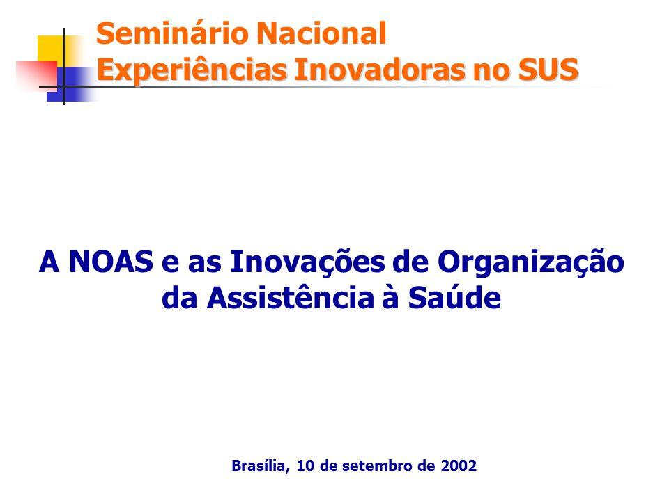 A NOAS e as Inovações de Organização da Assistência à Saúde Experiências Inovadoras no SUS Seminário Nacional Experiências Inovadoras no SUS Brasília,