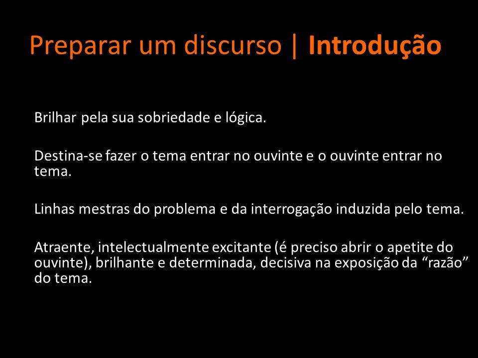 Preparar um discurso | Introdução Brilhar pela sua sobriedade e lógica. Destina-se fazer o tema entrar no ouvinte e o ouvinte entrar no tema. Linhas m