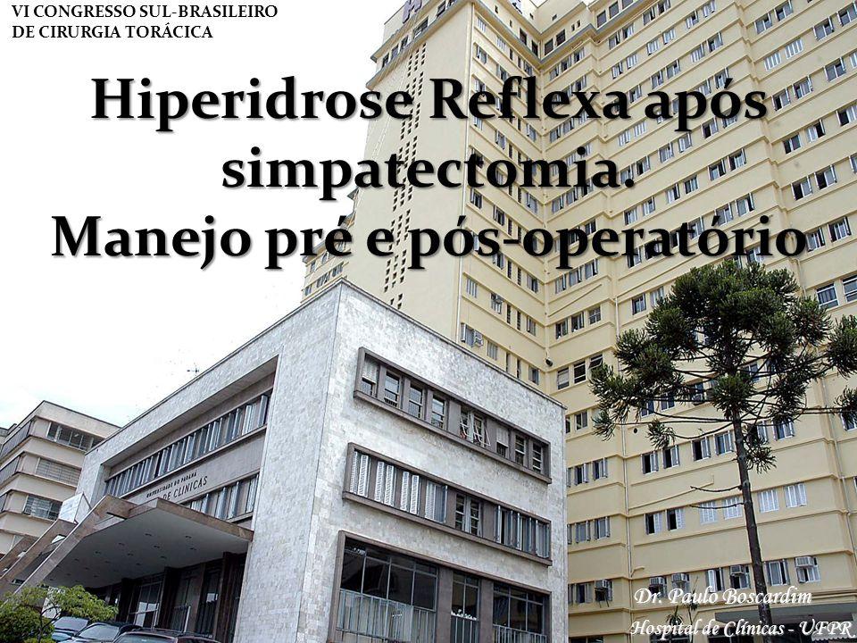 Dr. Paulo Boscardim Hospital de Clínicas - UFPR VI CONGRESSO SUL-BRASILEIRO DE CIRURGIA TORÁCICA Hiperidrose Reflexa após simpatectomia. Manejo pré e