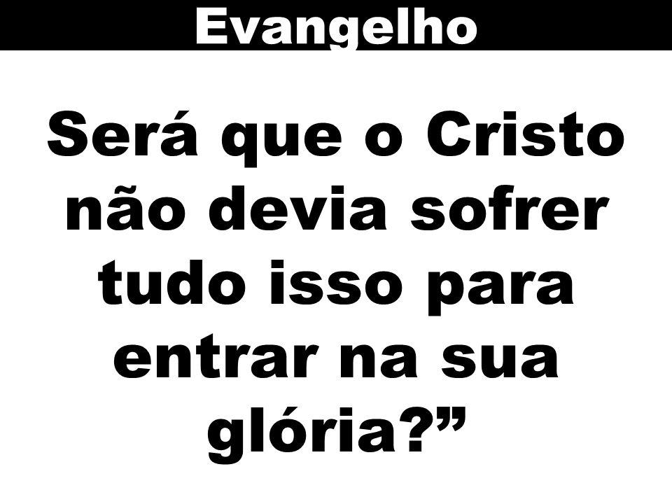 Será que o Cristo não devia sofrer tudo isso para entrar na sua glória? Evangelho