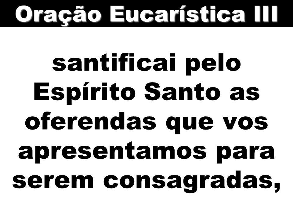 santificai pelo Espírito Santo as oferendas que vos apresentamos para serem consagradas, Oração Eucarística III